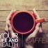 Your Life and Health – Caffeine